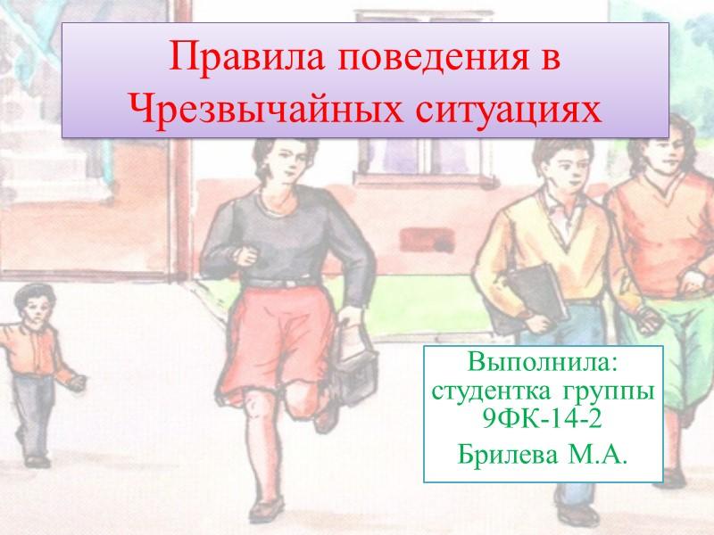 Правила поведения в Чрезвычайных ситуациях Выполнила: студентка группы 9ФК-14-2 Брилева М.А.