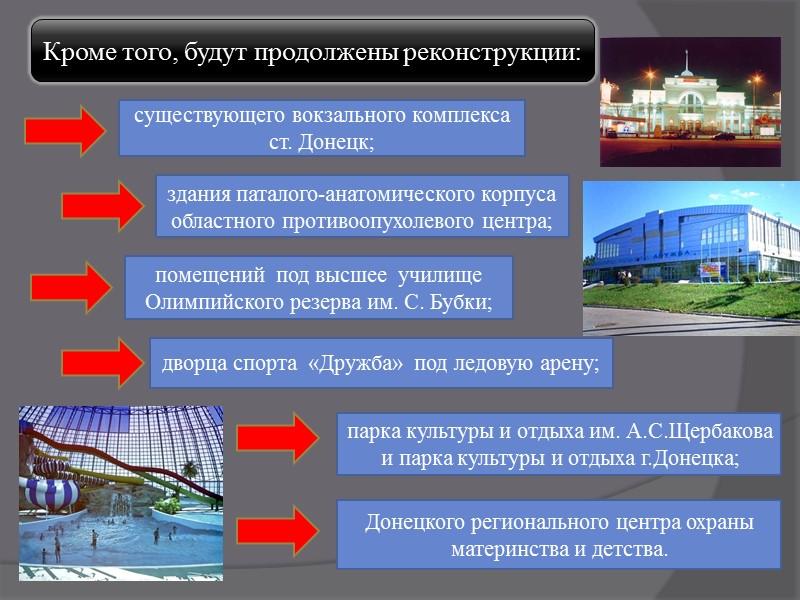 Кроме того, будут продолжены реконструкции: существующего вокзального комплекса  ст. Донецк; здания паталого-анатомического корпуса