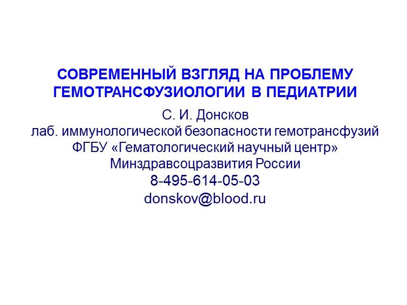 СОВРЕМЕННЫЙ ВЗГЛЯД НА ПРОБЛЕМУ ГЕМОТРАНСФУЗИОЛОГИИ В ПЕДИАТРИИ  С. И. Донсков  лаб. иммунологической