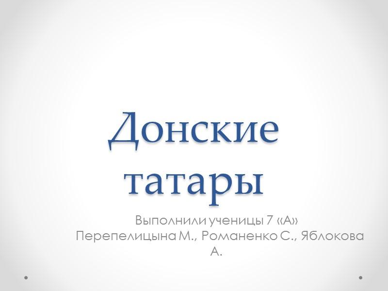 Донские татары Выполнили ученицы 7 «А»   Перепелицына М., Романенко С., Яблокова А.