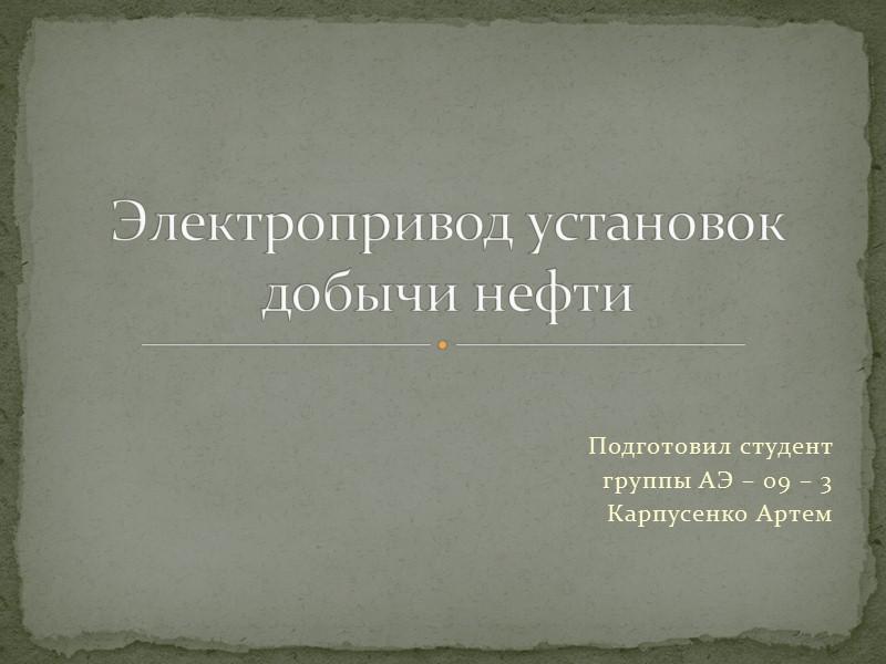 Подготовил студент  группы АЭ – 09 – 3 Карпусенко Артем Электропривод установок добычи