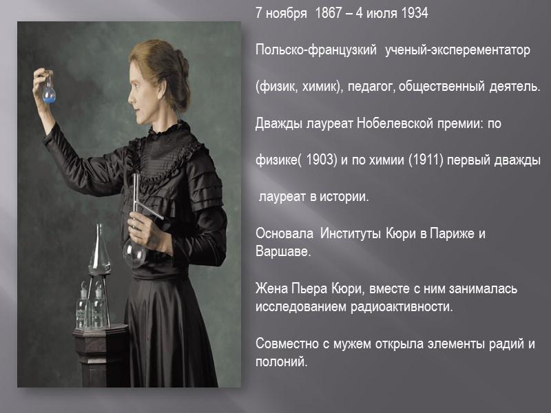 7 ноября  1867 – 4 июля 1934  Польско-французкий  ученый-эксперементатор  (физик,