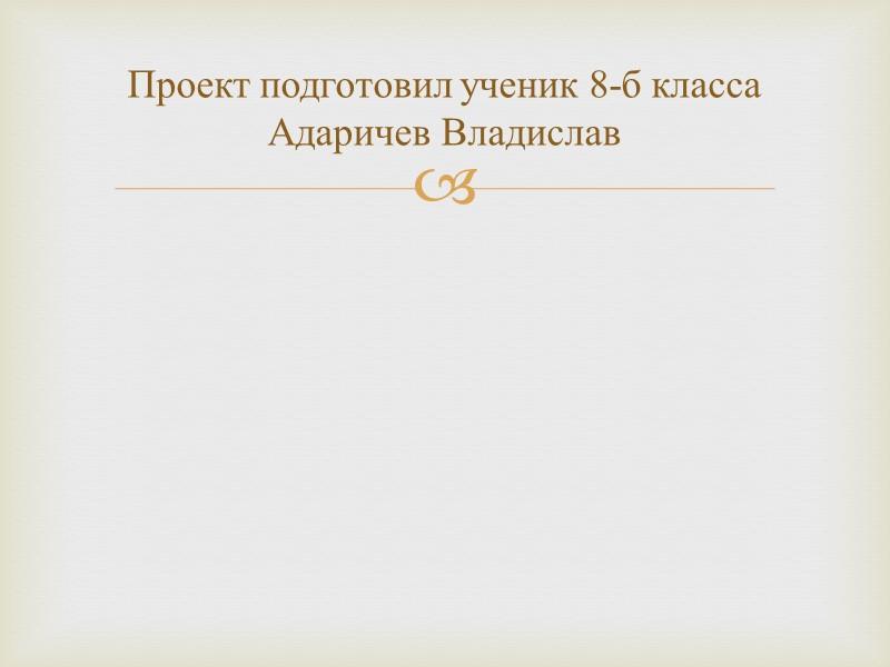 Проект подготовил ученик 8-б класса Адаричев Владислав