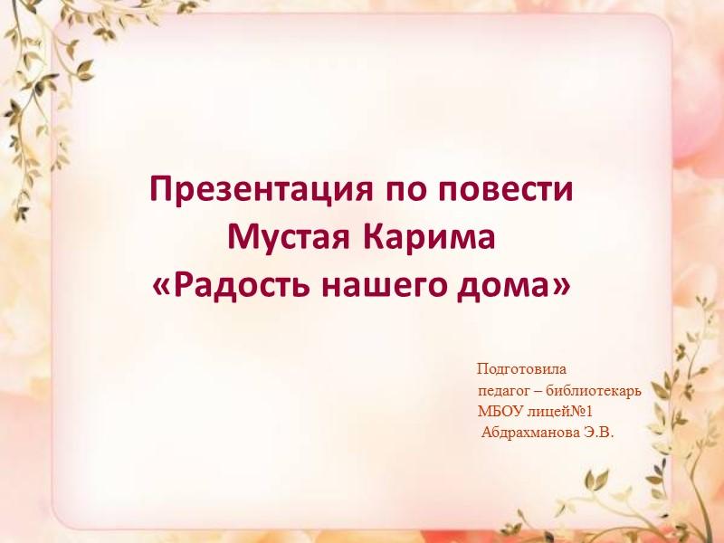 Презентация по повести  Мустая Карима  «Радость нашего дома»   Подготовила
