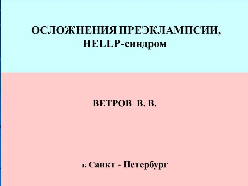 ОСЛОЖНЕНИЯ ПРЕЭКЛАМПСИИ,  HELLP-синдром   ВЕТРОВ  В. В.