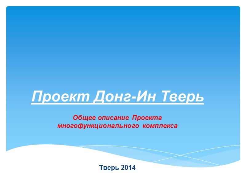 Проект Донг-Ин Тверь Общее описание Проекта многофункционального комплекса    Тверь 2014