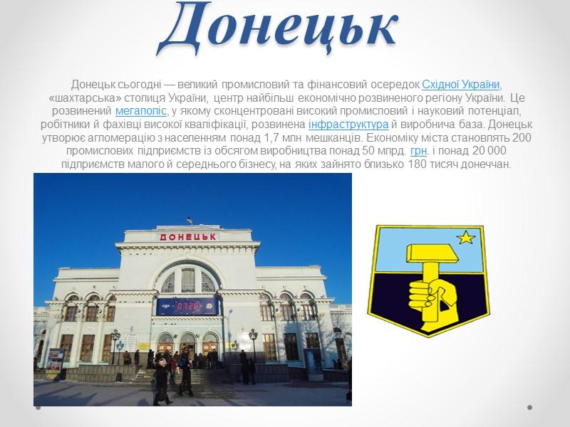 Донецьк Донецьк сьогодні — великий промисловий та фінансовий осередок Східної України, «шахтарська» столиця України,