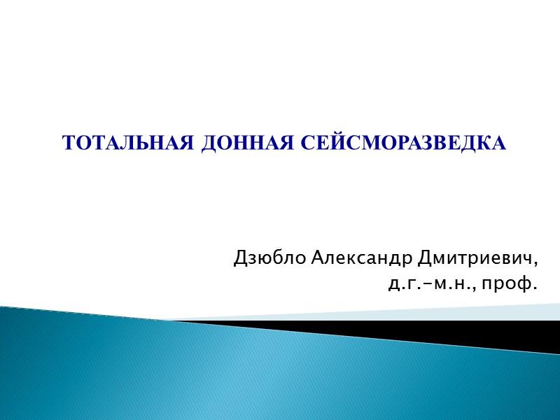 Дзюбло Александр Дмитриевич, д.г.-м.н., проф. ТОТАЛЬНАЯ ДОННАЯ СЕЙСМОРАЗВЕДКА