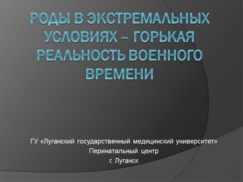 Роды в экстремальных условиях – ГОРЬКАЯ РЕАЛЬНОСТЬ ВОЕННОГО ВРЕМЕНИ ГУ «Луганский государственный медицинский университет»