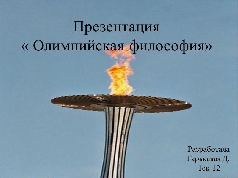 Презентация « Олимпийская философия» Разработала  Гарькавая Д.  1ск-12