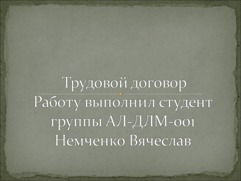 Трудовой договор Работу выполнил студент группы АЛ-ДЛМ-001 Немченко Вячеслав