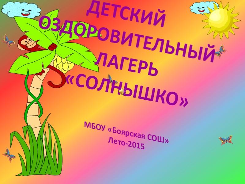 ДЕТСКИЙ ОЗДОРОВИТЕЛЬНЫЙ ЛАГЕРЬ  «СОЛНЫШКО»  МБОУ «Боярская СОШ» Лето-2015