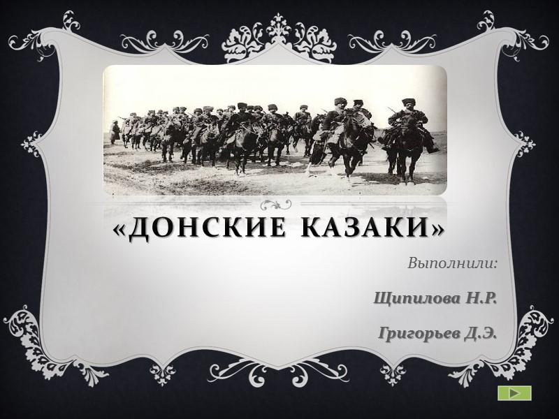 «Донские Казаки» Выполнили: Щипилова Н.Р. Григорьев Д.Э.
