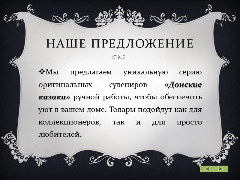Наше предложение Мы предлагаем уникальную серию оригинальных сувениров «Донские казаки» ручной работы, чтобы обеспечить