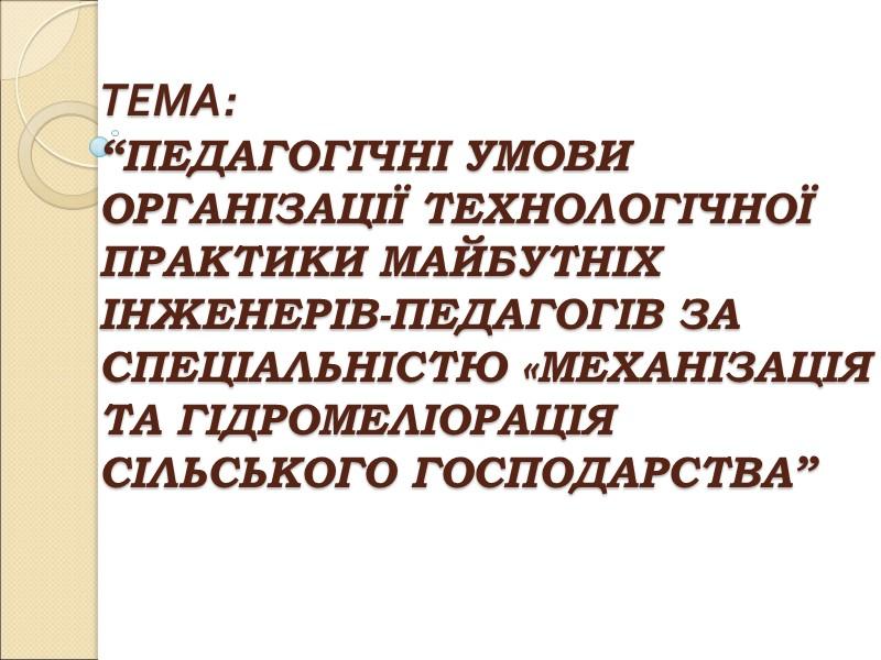 """ТЕМА:  """"ПЕДАГОГІЧНІ УМОВИ ОРГАНІЗАЦІЇ ТЕХНОЛОГІЧНОЇ ПРАКТИКИ МАЙБУТНІХ ІНЖЕНЕРІВ-ПЕДАГОГІВ ЗА СПЕЦІАЛЬНІСТЮ «МЕХАНІЗАЦІЯ ТА ГІДРОМЕЛІОРАЦІЯ"""