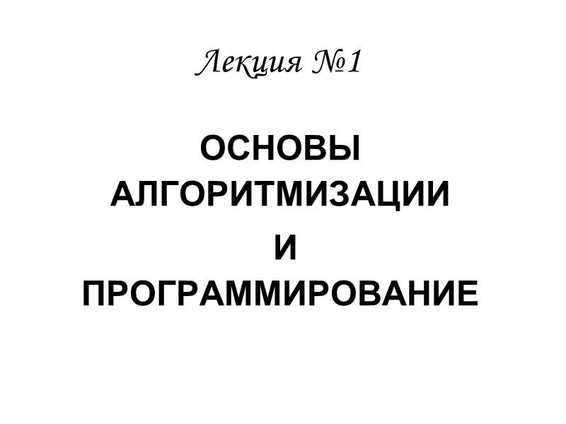 ОСНОВЫ АЛГОРИТМИЗАЦИИ  И ПРОГРАММИРОВАНИЕ Лекция №1