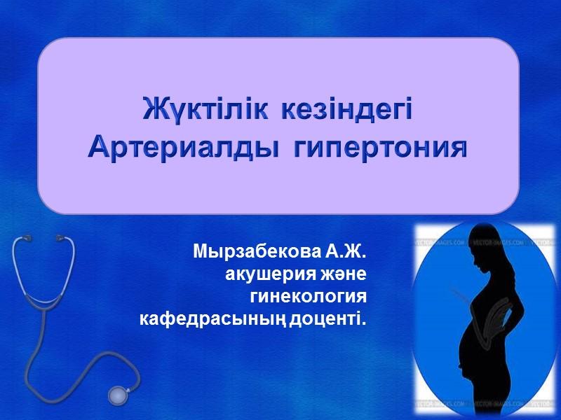 Жүктілік кезіндегі Артериалды гипертония Мырзабекова А.Ж. акушерия және гинекология кафедрасының доценті.
