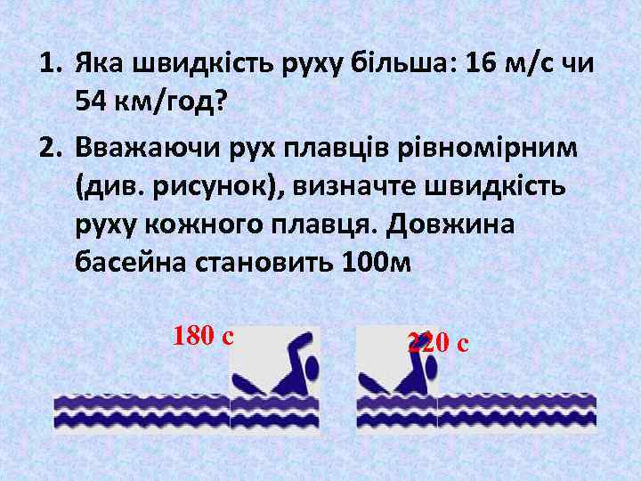 1. Яка швидкість руху більша: 16 м/с чи 54 км/год? 2. Вважаючи рух плавців