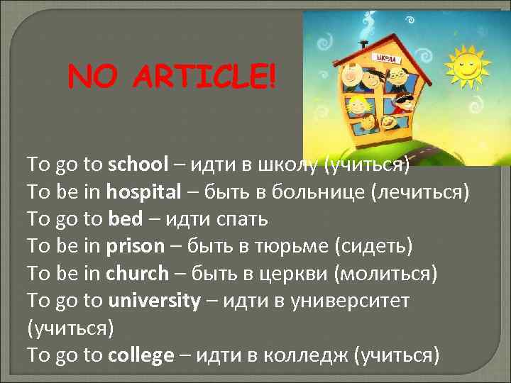 NO ARTICLE! To go to school – идти в школу (учиться) To be in