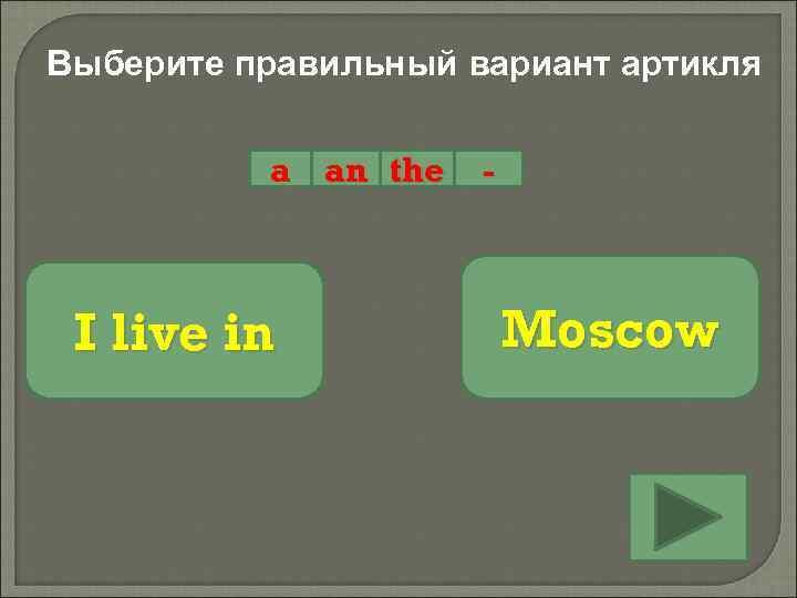 Выберите правильный вариант артикля a an the I live in - Moscow
