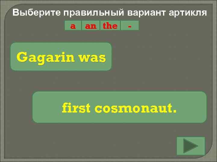 Выберите правильный вариант артикля a an the - Gagarin was first cosmonaut.