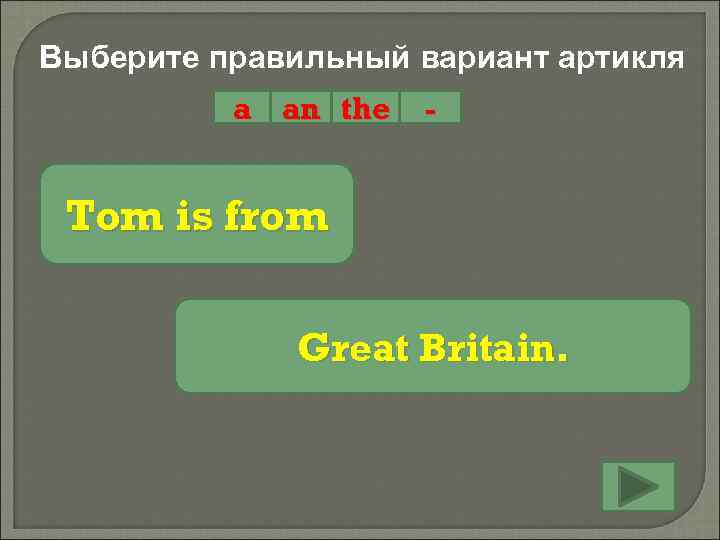 Выберите правильный вариант артикля a an the - Tom is from Great Britain.