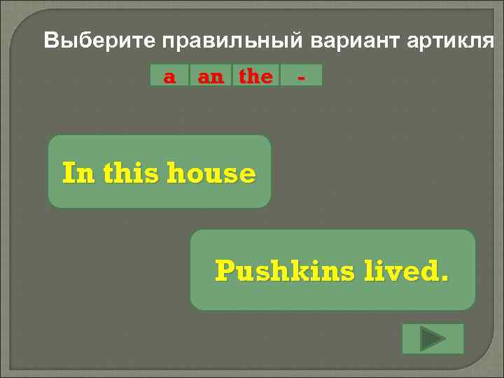 Выберите правильный вариант артикля a an the - In this house Pushkins lived.