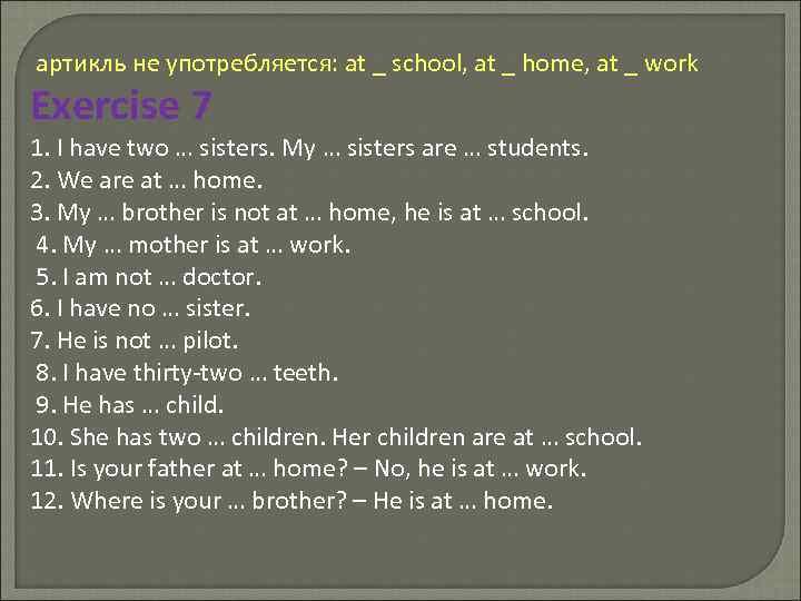 артикль не употребляется: at _ school, at _ home, at _ work Exercise 7