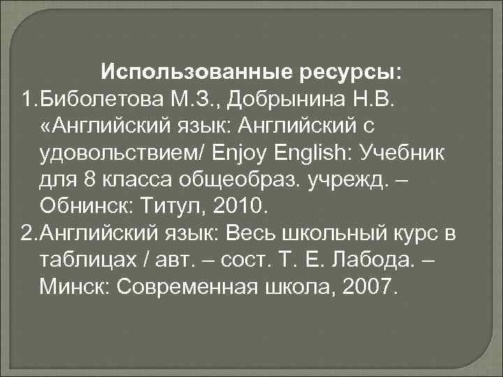 Использованные ресурсы: 1. Биболетова М. З. , Добрынина Н. В. «Английский язык: Английский с