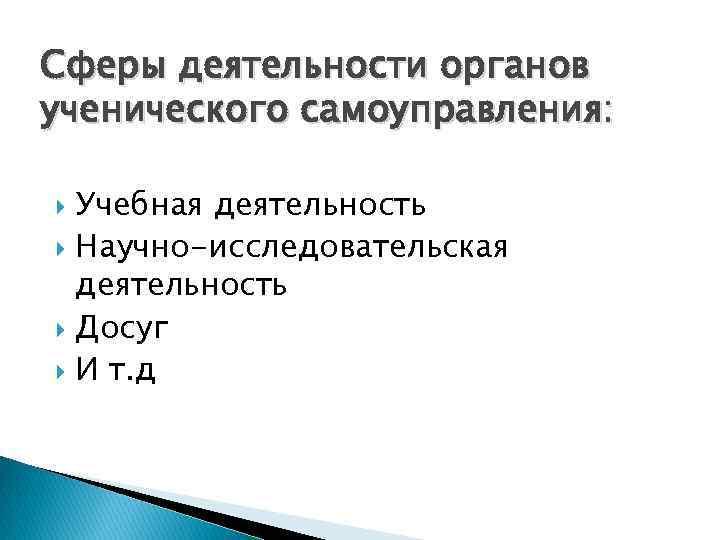 Сферы деятельности органов ученического самоуправления: Учебная деятельность Научно-исследовательская деятельность Досуг И т. д