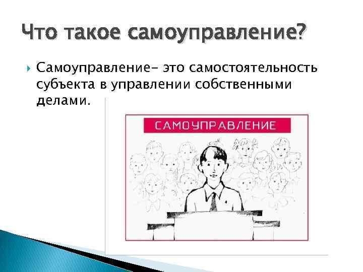 Что такое самоуправление? Самоуправление- это самостоятельность субъекта в управлении собственными делами.