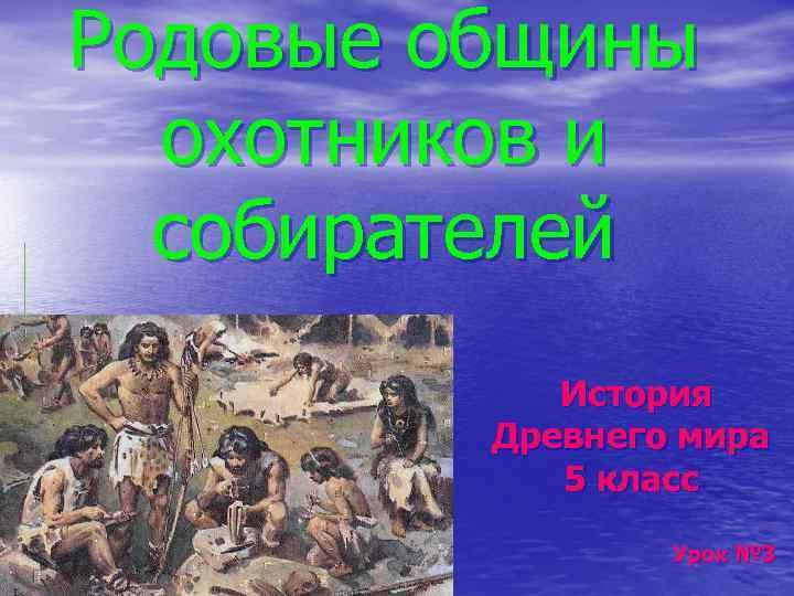 Родовые общины охотников и собирателей История Древнего мира 5 класс Урок № 3