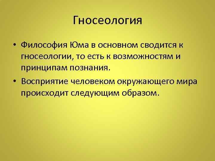 Гносеология • Философия Юма в основном сводится к гносеологии, то есть к возможностям и