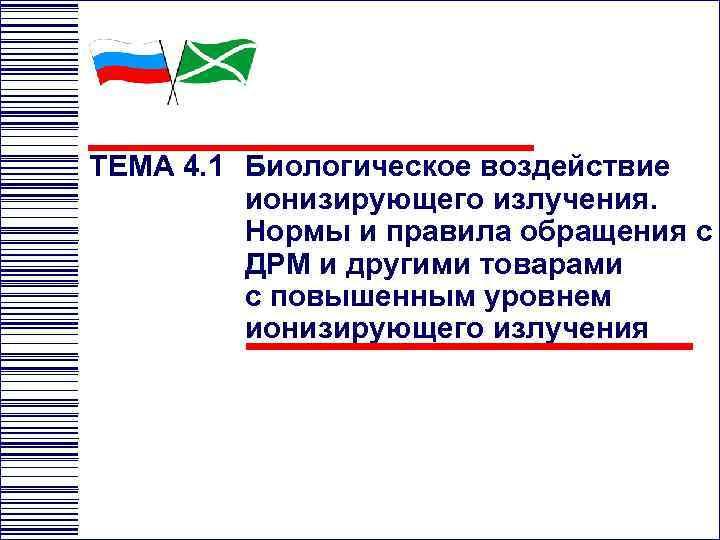 ТЕМА 4. 1 Биологическое воздействие ионизирующего излучения. Нормы и правила обращения с ДРМ и