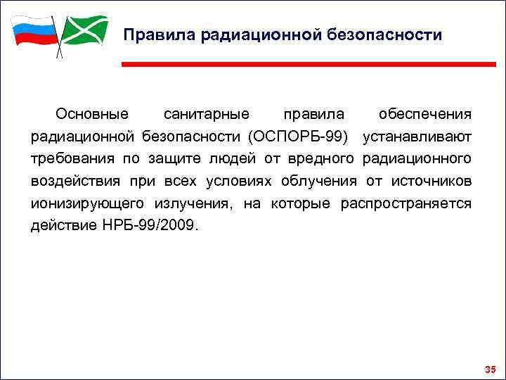 Правила радиационной безопасности Основные санитарные правила обеспечения радиационной безопасности (ОСПОРБ-99) устанавливают требования по защите