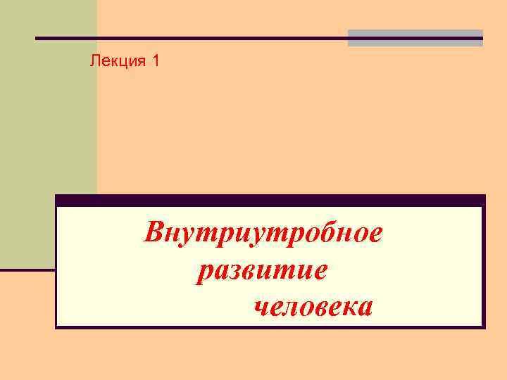 Лекция 1 Внутриутробное развитие человека