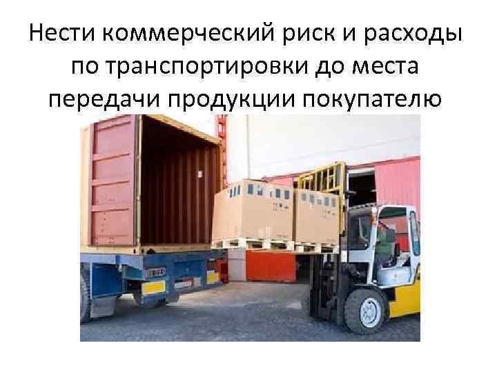 Нести коммерческий риск и расходы по транспортировки до места передачи продукции покупателю