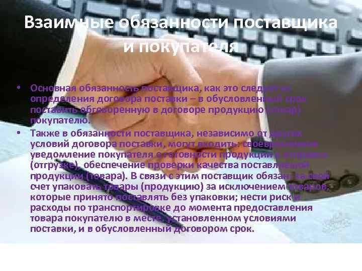 Взаимные обязанности поставщика и покупателя • Основная обязанность поставщика, как это следует из определения