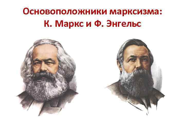 Основоположники марксизма: К. Маркс и Ф. Энгельс