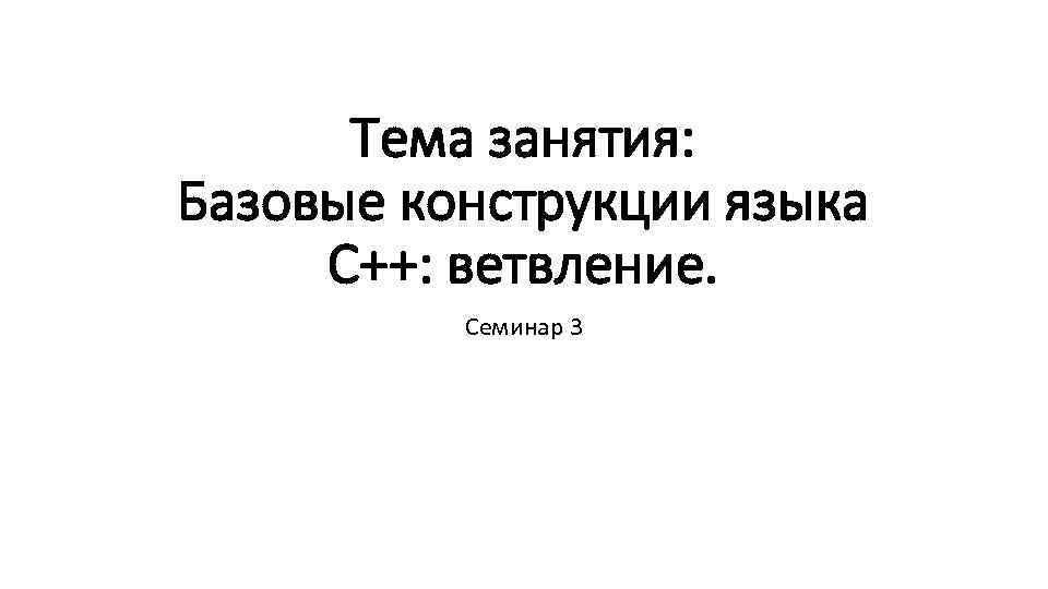 Тема занятия: Базовые конструкции языка С++: ветвление. Семинар 3