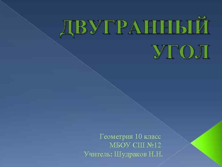 ДВУГРАННЫЙ УГОЛ Геометрия 10 класс МБОУ СШ № 12 Учитель: Шудраков Н. Н.