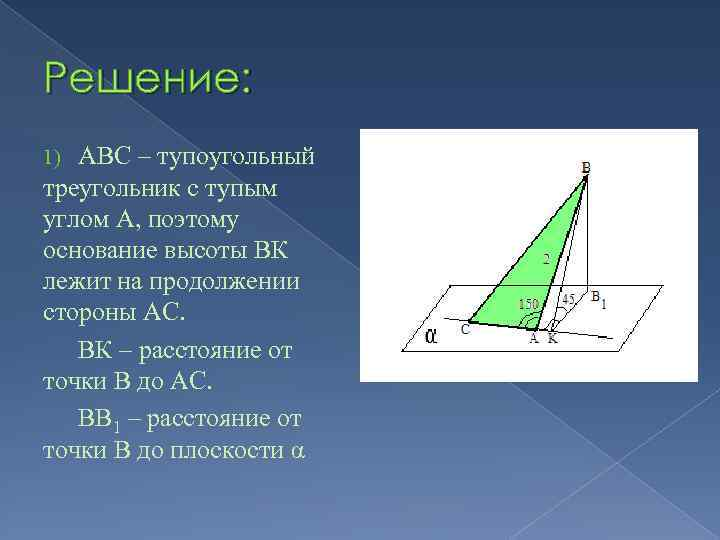 Решение: АВС – тупоугольный треугольник с тупым углом А, поэтому основание высоты ВК лежит