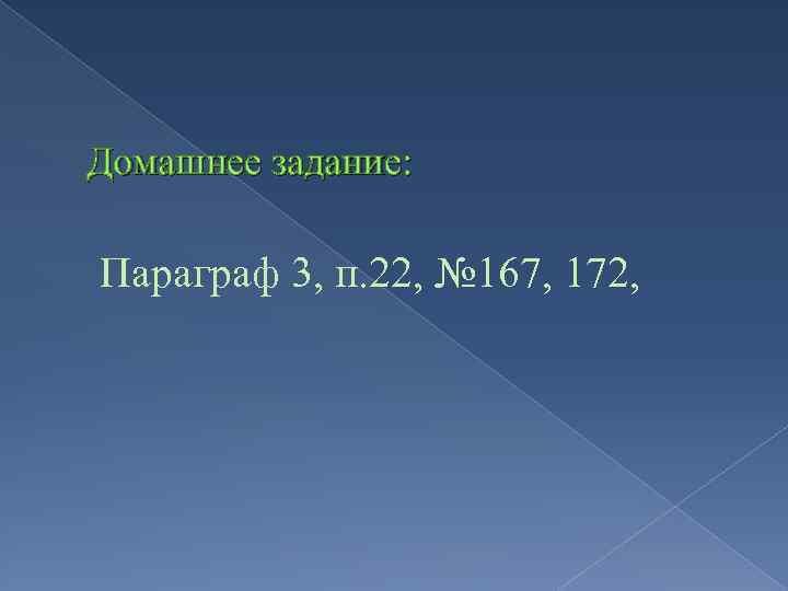 Домашнее задание: Параграф 3, п. 22, № 167, 172,