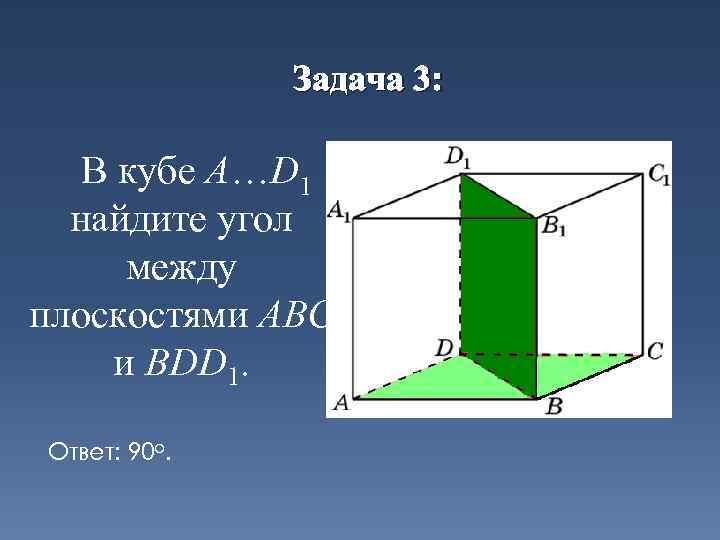 Задача 3: В кубе A…D 1 найдите угол между плоскостями ABC и BDD 1.