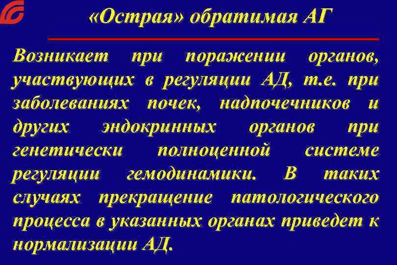 «Острая» обратимая АГ Возникает при поражении органов, участвующих в регуляции АД, т. е.