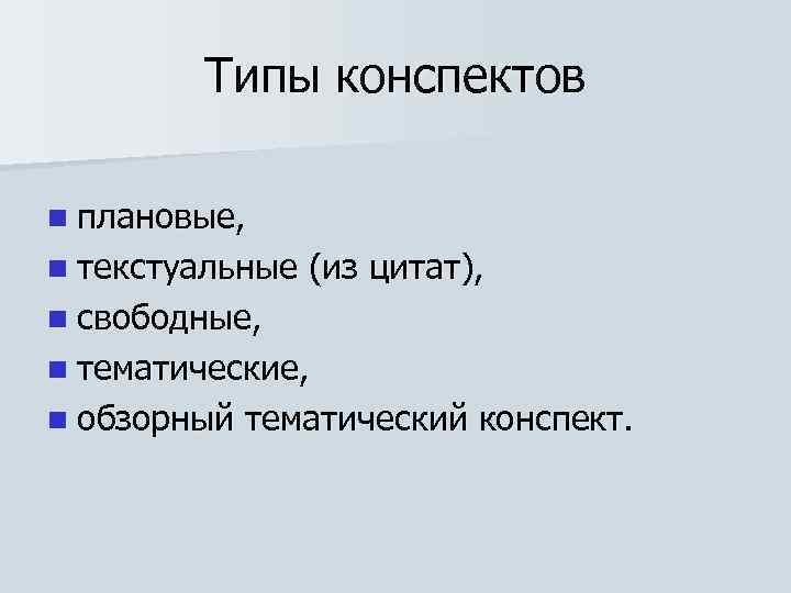 Типы конспектов n плановые, n текстуальные (из цитат), n свободные, n тематические, n обзорный