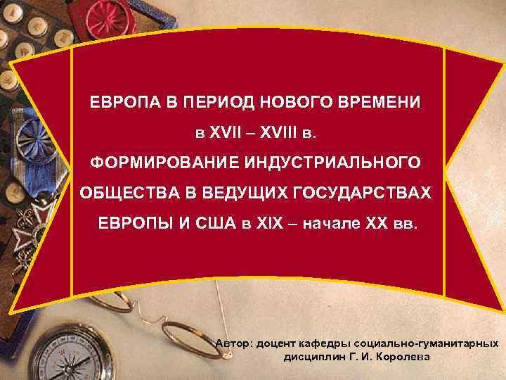 ЕВРОПА В ПЕРИОД НОВОГО ВРЕМЕНИ в XVII – XVIII в. Промышленный переворот ФОРМИРОВАНИЕ ИНДУСТРИАЛЬНОГО