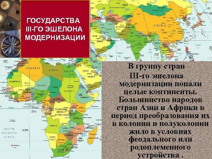 ГОСУДАРСТВА ІІІ-ГО ЭШЕЛОНА МОДЕРНИЗАЦИИ В группу стран III-го эшелона модернизации попали целые континенты. Большинство