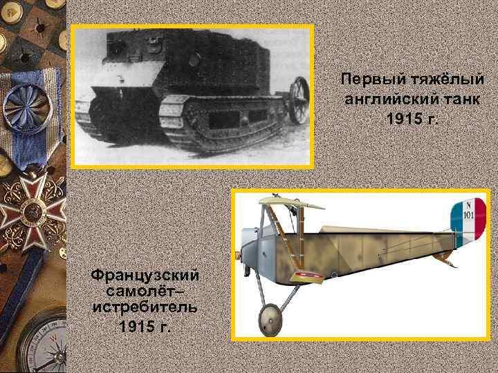 Первый тяжёлый английский танк 1915 г. Французский самолёт– истребитель 1915 г.