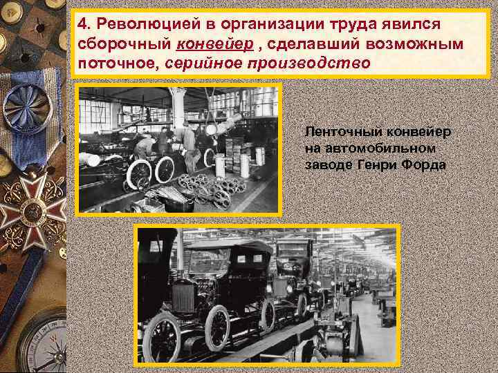 4. Революцией в организации труда явился сборочный конвейер , сделавший возможным поточное, серийное производство